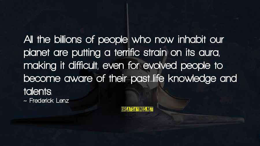 Inspirational Life Sayings By Frederick Lenz: All the billions of people who now inhabit our planet are putting a terrific strain