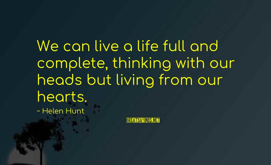 Inspirational Life Sayings By Helen Hunt: We can live a life full and complete, thinking with our heads but living from