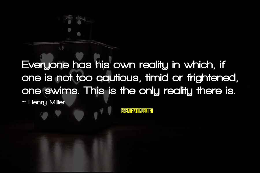 Inspirational Life Sayings By Henry Miller: Everyone has his own reality in which, if one is not too cautious, timid or