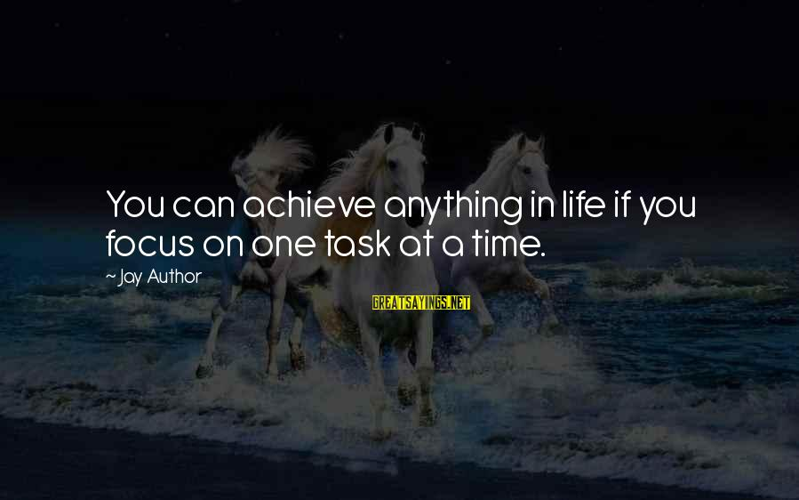 Inspirational Life Sayings By Jay Author: You can achieve anything in life if you focus on one task at a time.