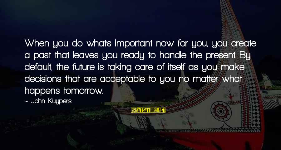 Inspirational Life Sayings By John Kuypers: When you do what's important now for you, you create a past that leaves you