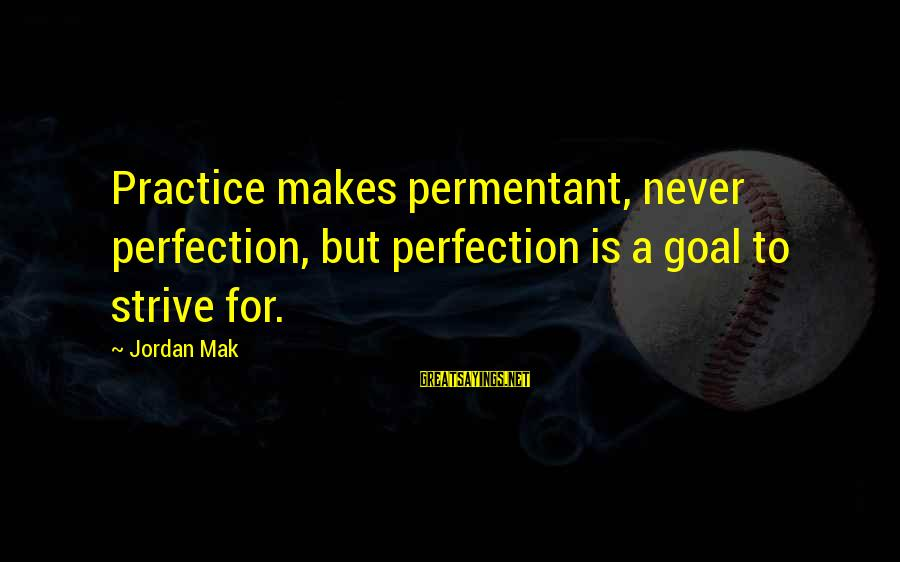Inspirational Life Sayings By Jordan Mak: Practice makes permentant, never perfection, but perfection is a goal to strive for.
