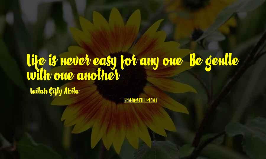 Inspirational Life Sayings By Lailah Gifty Akita: Life is never easy for any one. Be gentle with one another.