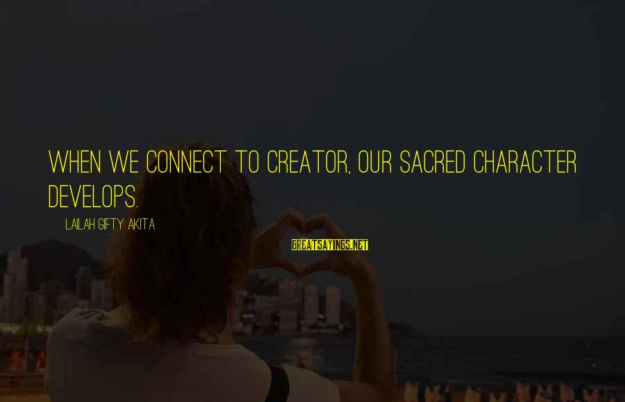 Inspirational Life Sayings By Lailah Gifty Akita: When we connect to Creator, our sacred character develops.