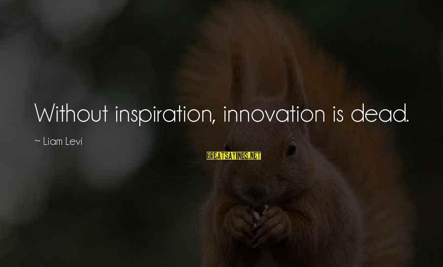 Inspirational Life Sayings By Liam Levi: Without inspiration, innovation is dead.