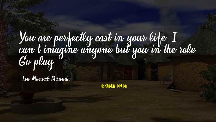 Inspirational Life Sayings By Lin-Manuel Miranda: You are perfectly cast in your life. I can't imagine anyone but you in the