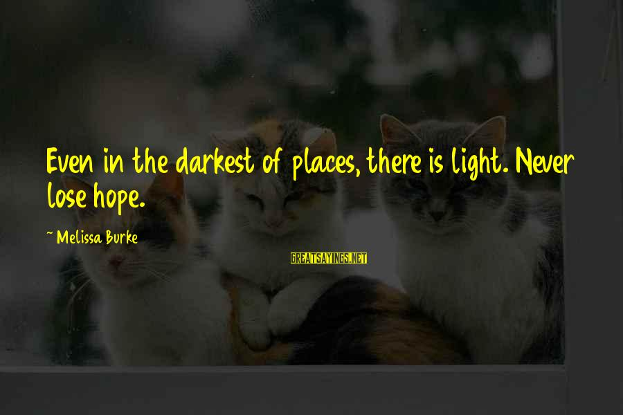 Inspirational Life Sayings By Melissa Burke: Even in the darkest of places, there is light. Never lose hope.