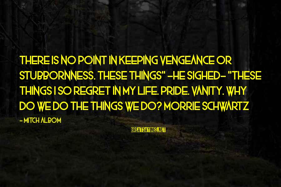 """Inspirational Life Sayings By Mitch Albom: There is no point in keeping vengeance or stubbornness. These things"""" -he sighed- """"these things"""