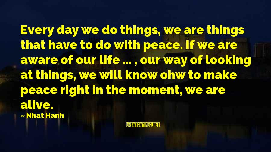 Inspirational Life Sayings By Nhat Hanh: Every day we do things, we are things that have to do with peace. If