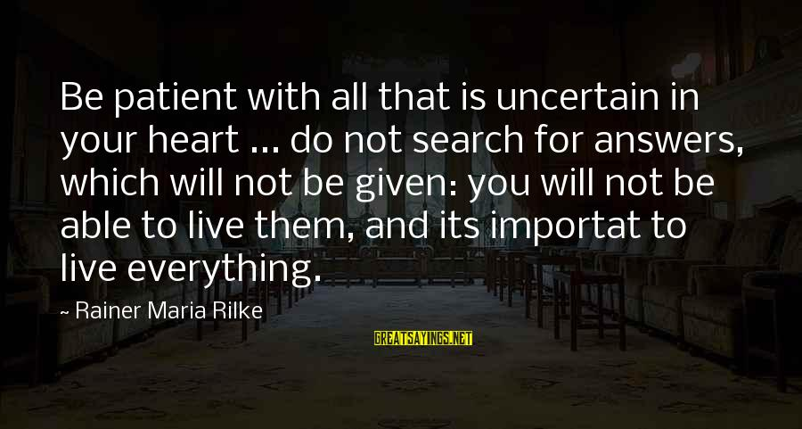 Inspirational Life Sayings By Rainer Maria Rilke: Be patient with all that is uncertain in your heart ... do not search for