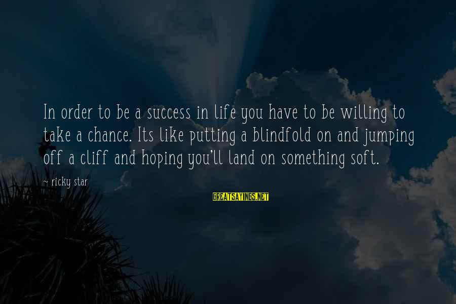 Inspirational Life Sayings By Ricky Star: In order to be a success in life you have to be willing to take