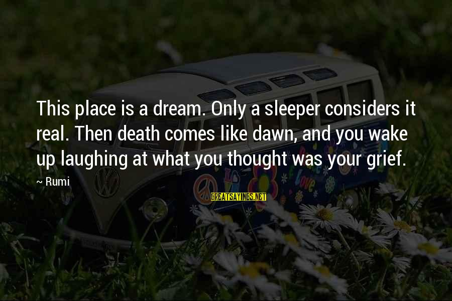 Inspirational Life Sayings By Rumi: This place is a dream. Only a sleeper considers it real. Then death comes like