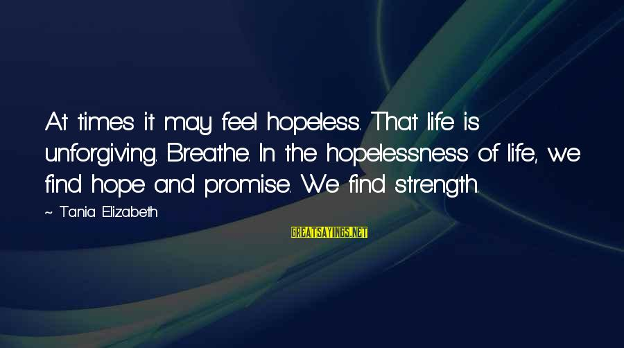 Inspirational Life Sayings By Tania Elizabeth: At times it may feel hopeless. That life is unforgiving. Breathe. In the hopelessness of