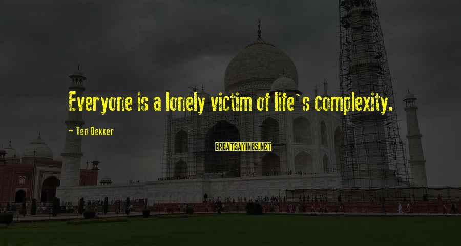 Inspirational Life Sayings By Ted Dekker: Everyone is a lonely victim of life's complexity.
