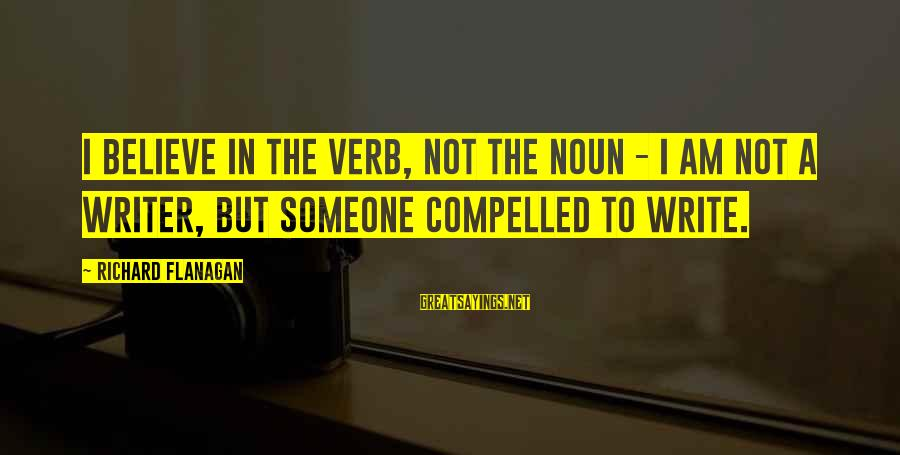 Inspirational Motivational Romantic Sayings By Richard Flanagan: I believe in the verb, not the noun - I am not a writer, but