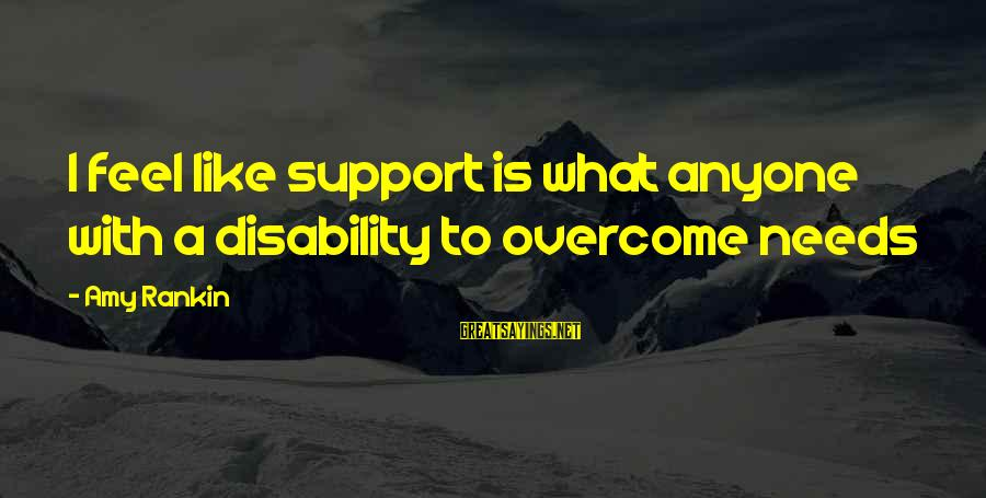 Inspirational Support Sayings By Amy Rankin: I feel like support is what anyone with a disability to overcome needs