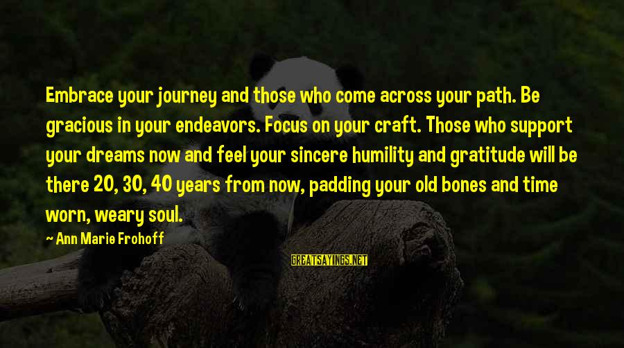 Inspirational Support Sayings By Ann Marie Frohoff: Embrace your journey and those who come across your path. Be gracious in your endeavors.
