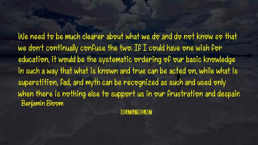 Inspirational Support Sayings By Benjamin Bloom: We need to be much clearer about what we do and do not know so