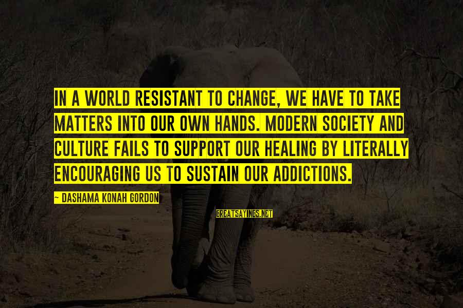 Inspirational Support Sayings By Dashama Konah Gordon: In a world resistant to change, we have to take matters into our own hands.