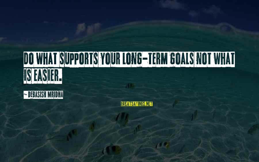 Inspirational Support Sayings By Debasish Mridha: Do what supports your long-term goals not what is easier.