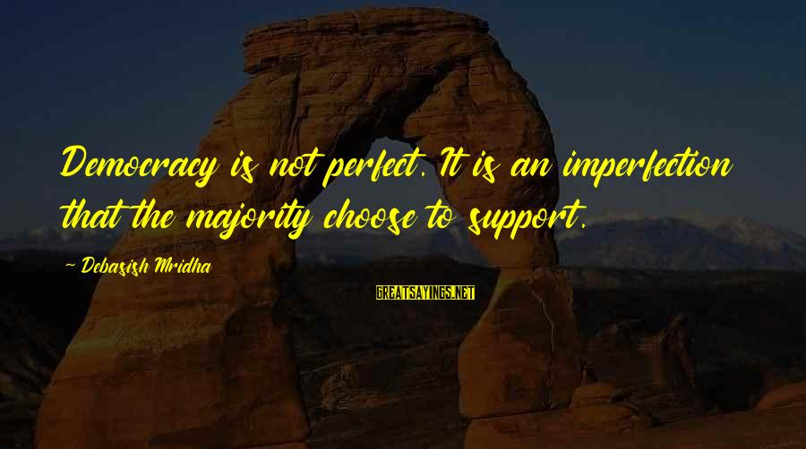 Inspirational Support Sayings By Debasish Mridha: Democracy is not perfect. It is an imperfection that the majority choose to support.