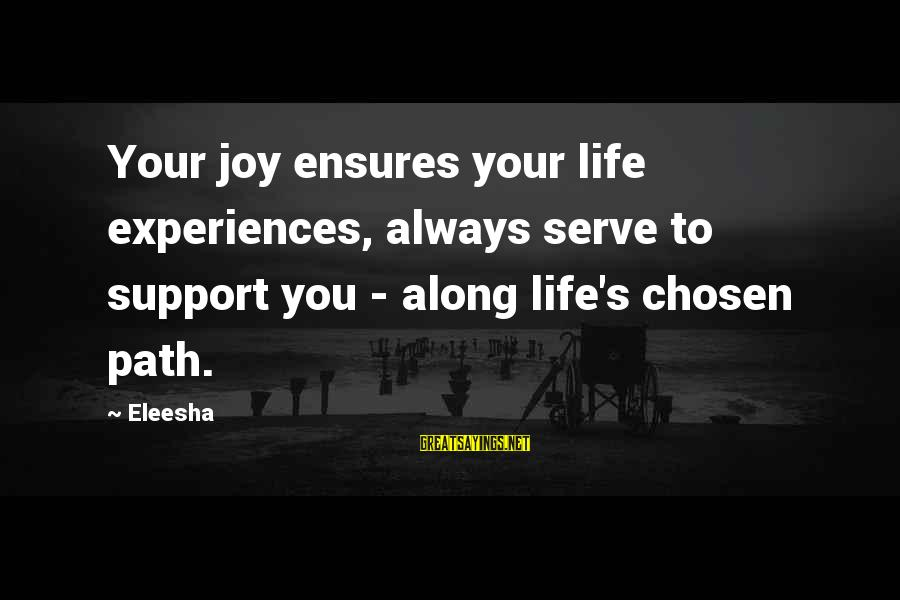 Inspirational Support Sayings By Eleesha: Your joy ensures your life experiences, always serve to support you - along life's chosen