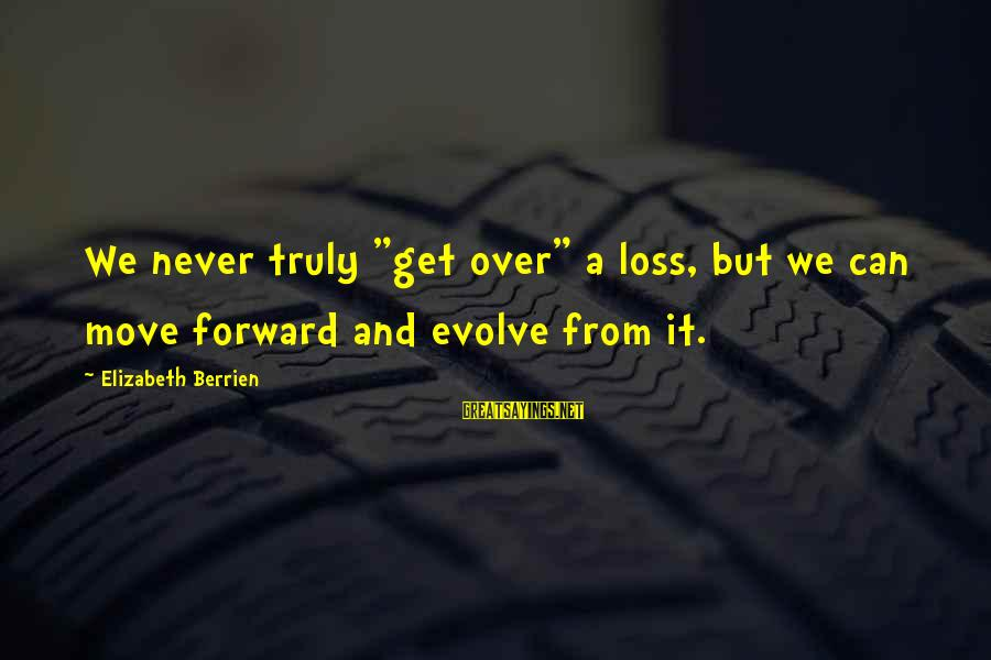 """Inspirational Support Sayings By Elizabeth Berrien: We never truly """"get over"""" a loss, but we can move forward and evolve from"""