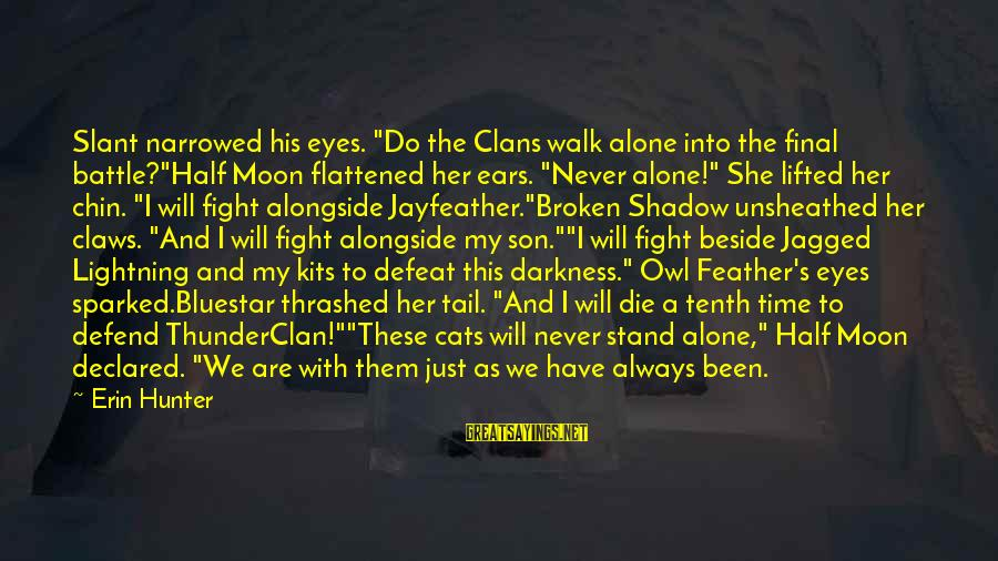 """Inspirational Support Sayings By Erin Hunter: Slant narrowed his eyes. """"Do the Clans walk alone into the final battle?""""Half Moon flattened"""
