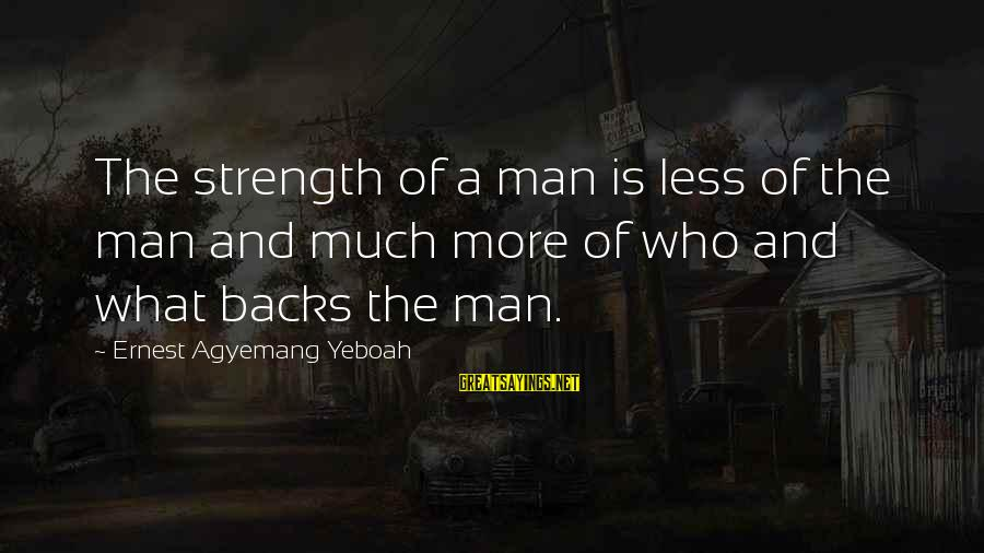 Inspirational Support Sayings By Ernest Agyemang Yeboah: The strength of a man is less of the man and much more of who