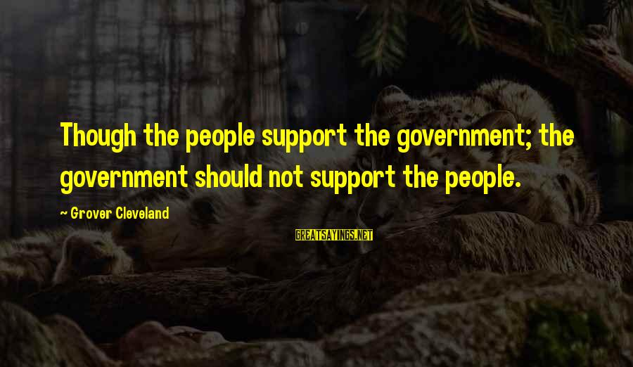 Inspirational Support Sayings By Grover Cleveland: Though the people support the government; the government should not support the people.