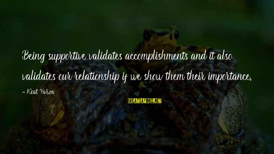 Inspirational Support Sayings By Kcat Yarza: Being supportive validates accomplishments and it also validates our relationship if we show them their