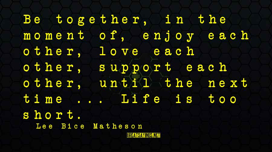 Inspirational Support Sayings By Lee Bice-Matheson: Be together, in the moment of, enjoy each other, love each other, support each other,