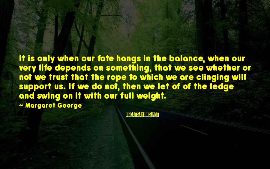 Inspirational Support Sayings By Margaret George: It is only when our fate hangs in the balance, when our very life depends