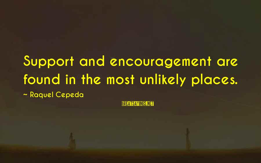 Inspirational Support Sayings By Raquel Cepeda: Support and encouragement are found in the most unlikely places.