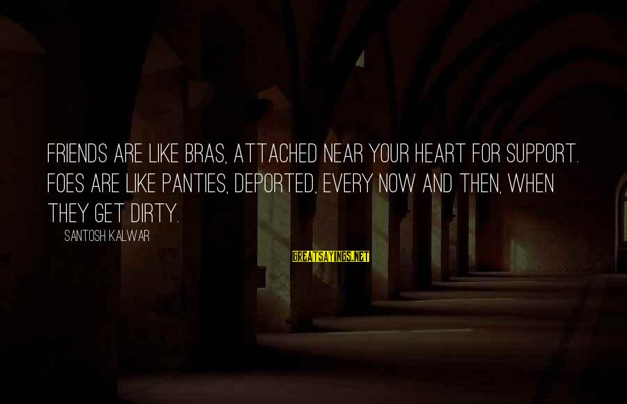 Inspirational Support Sayings By Santosh Kalwar: Friends are like bras, attached near your heart for support. Foes are like panties, deported,