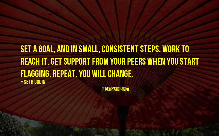 Inspirational Support Sayings By Seth Godin: Set a goal, and in small, consistent steps, work to reach it. Get support from