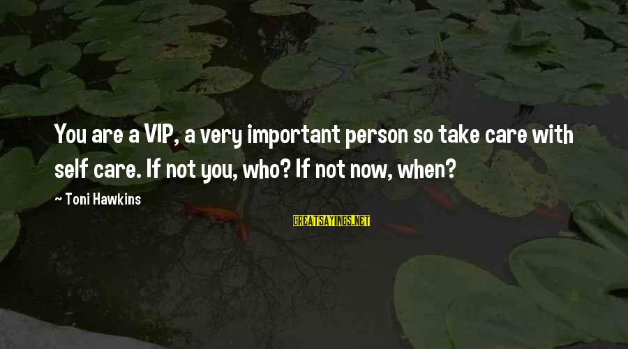 Inspirational Support Sayings By Toni Hawkins: You are a VIP, a very important person so take care with self care. If
