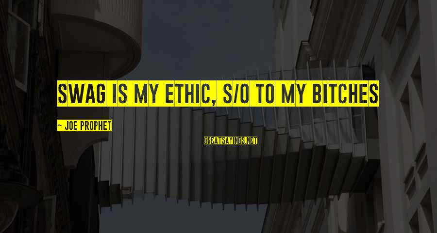 Inspirational Swag Sayings By Joe Prophet: Swag is my ethic, s/o to my bitches