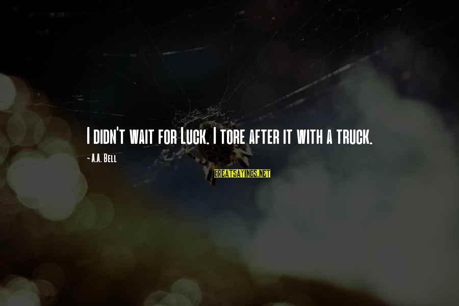 Inspirational Truck Sayings By A.A. Bell: I didn't wait for Luck. I tore after it with a truck.