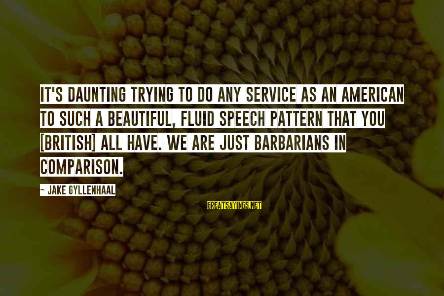 Inspirational Truck Sayings By Jake Gyllenhaal: It's daunting trying to do any service as an American to such a beautiful, fluid