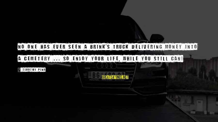 Inspirational Truck Sayings By Timothy Pina: No one has ever seen a Brink's truck delivering money into a cemetery ... so