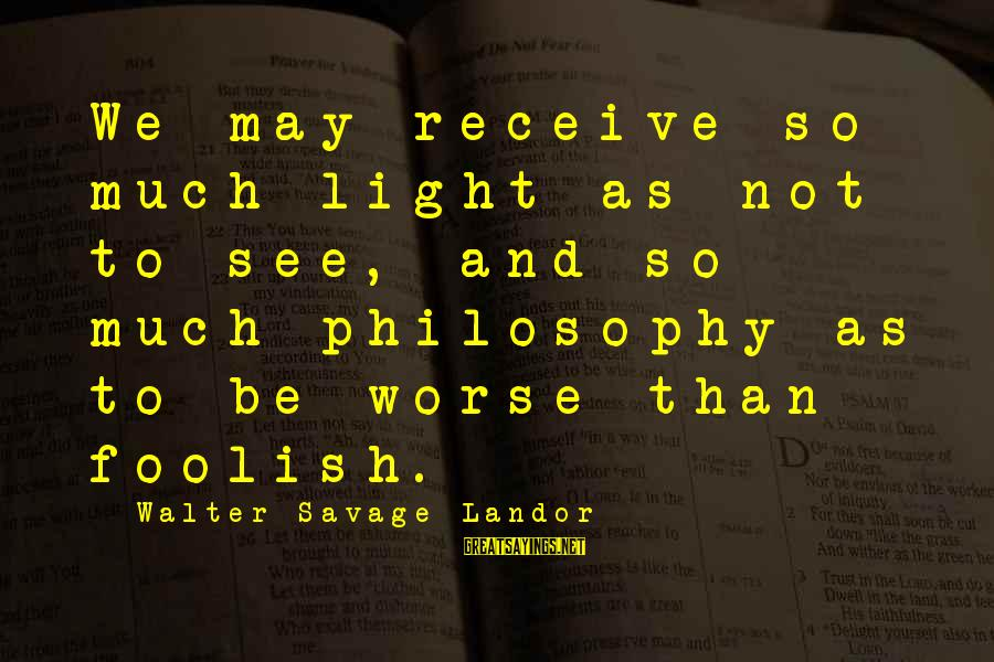 Inspirational Truck Sayings By Walter Savage Landor: We may receive so much light as not to see, and so much philosophy as