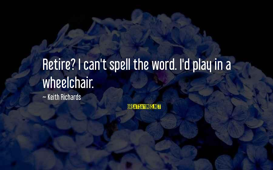 Inspirational Wheelchair Sayings By Keith Richards: Retire? I can't spell the word. I'd play in a wheelchair.