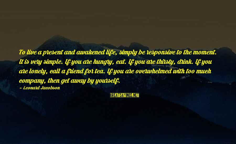 Insta Bio Sayings By Leonard Jacobson: To live a present and awakened life, simply be responsive to the moment. It is