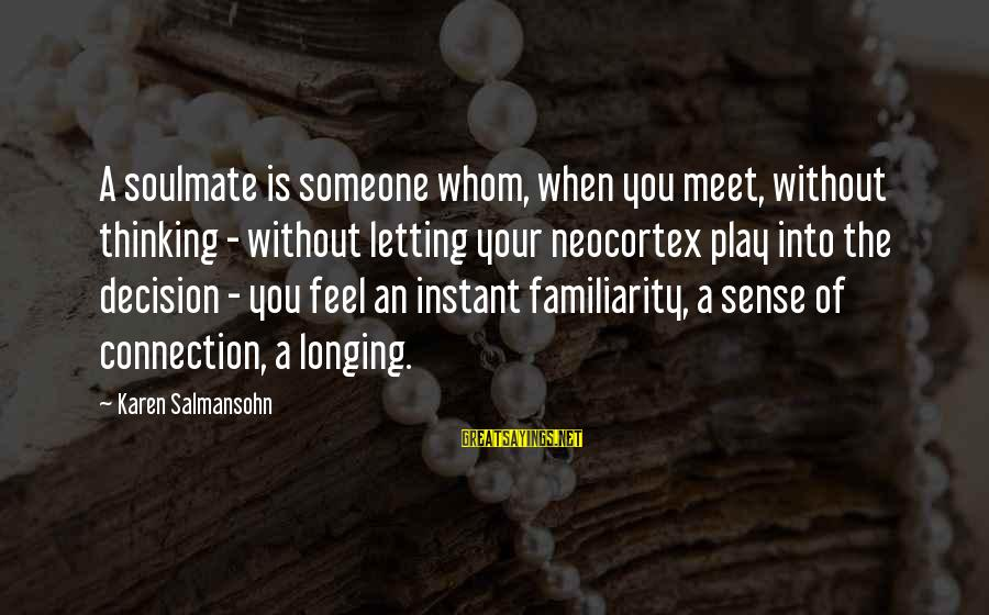 Instant Connection With Someone Sayings By Karen Salmansohn: A soulmate is someone whom, when you meet, without thinking - without letting your neocortex