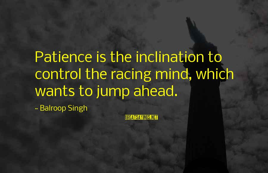 Instant Fame Sayings By Balroop Singh: Patience is the inclination to control the racing mind, which wants to jump ahead.