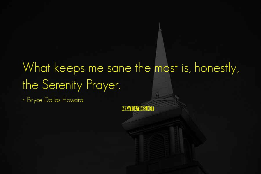Instant Fame Sayings By Bryce Dallas Howard: What keeps me sane the most is, honestly, the Serenity Prayer.