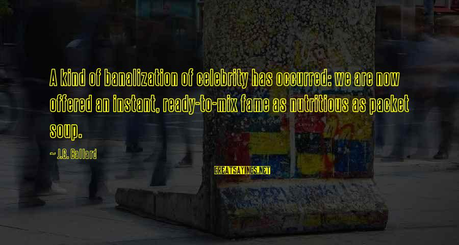 Instant Fame Sayings By J.G. Ballard: A kind of banalization of celebrity has occurred: we are now offered an instant, ready-to-mix