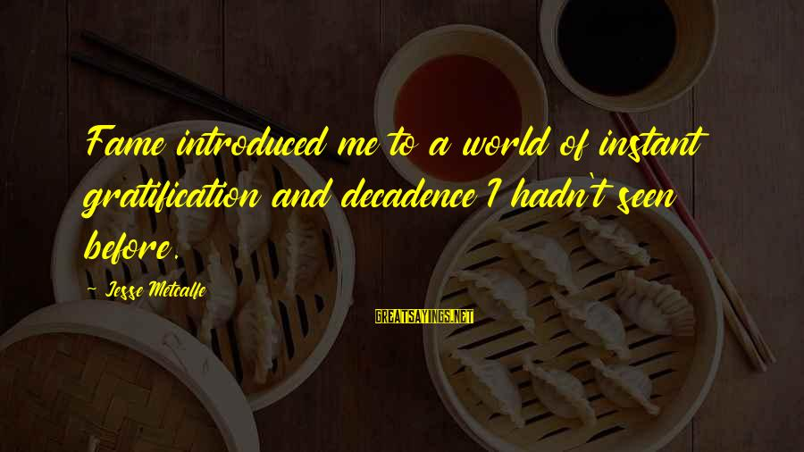 Instant Fame Sayings By Jesse Metcalfe: Fame introduced me to a world of instant gratification and decadence I hadn't seen before.