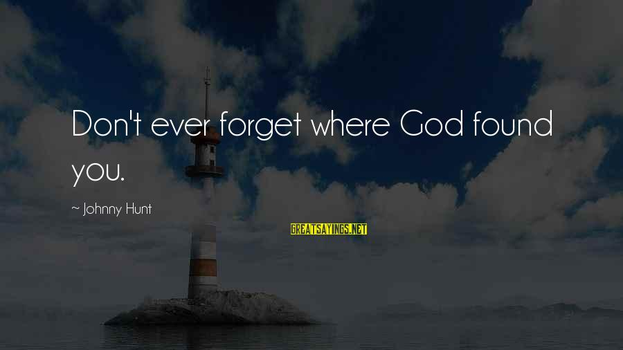 Instant Fame Sayings By Johnny Hunt: Don't ever forget where God found you.